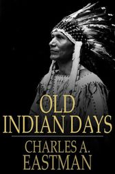 Old Indian Days by Charles A. Eastman