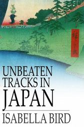 Unbeaten Tracks in Japan by Isabella L. Bird