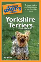 The Complete Idiot's Guide to Yorkshire Terriers, 2nd Edition by Liz Palika