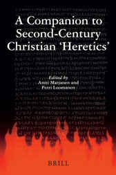 A Companion to Second-Century Christian 'Heretics' by Antti Marjanen
