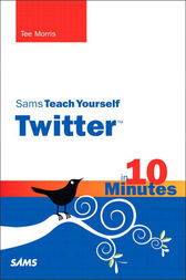 Sams Teach Yourself Twitter in 10 Minutes by Tee Morris