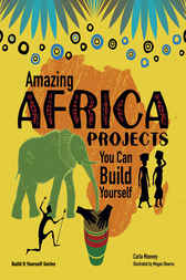 Amazing Africa Projects You Can Build Yourself by Carla Mooney
