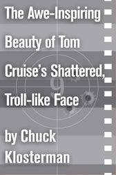 The Awe-Inspiring Beauty of Tom Cruise's Shattered, Troll-like Face by Chuck Klosterman