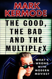 The Good, The Bad and The Multiplex by Mark Kermode