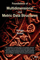 Foundations of Multidimensional and Metric Data Structures by Hanan Samet