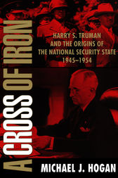 A Cross of Iron: Harry S. Truman and the Origins of the National Security State, 1945–1954