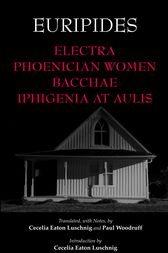 Electra, Phoenician Women, Bacchae, and Iphigenia at Aulis by Euripides;  Cecelia Eaton Luschnig;  Paul Woodruff