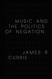 Music and the Politics of Negation by James R. Currie