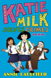 Katie Milk Solves Crimes and so on by Annie Caulfield