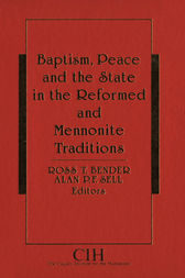 Baptism, Peace and the State in the Reformed and Mennonite Traditions by Ross T. Bender