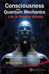 Consciousness and Quantum Mechanics: Life in Parallel Worlds - Miracles of Consciousness from Quantum Reality