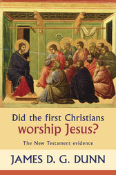 Did the First Christians Worship Jesus? by James D. G. Dunn