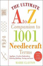 The Ultimate A to Z Companion to 1,001 Needlecraft Terms: Applique, Crochet, Embroidery, Knitting, Quilting, Sewing and More