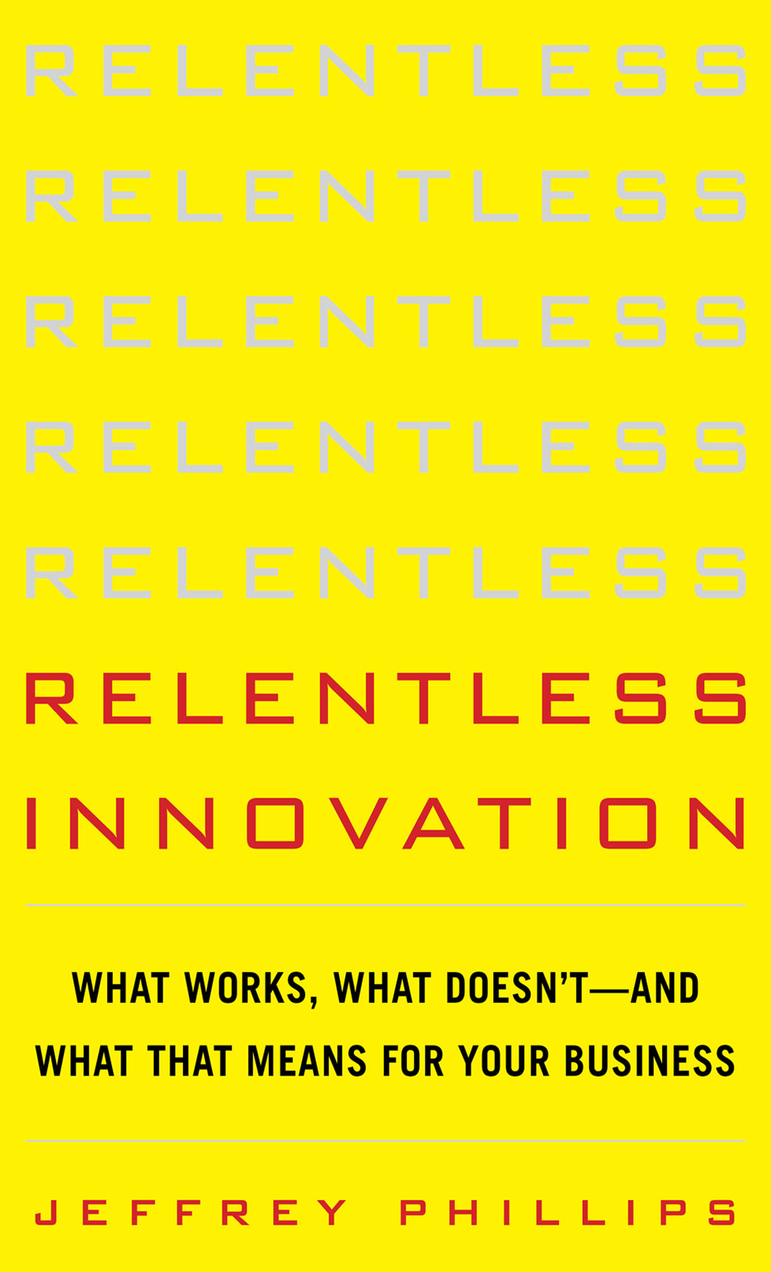 Download Ebook Relentless Innovation: What Works, What Doesn't--And What That Means For Your Business by Jeffrey Phillips Pdf