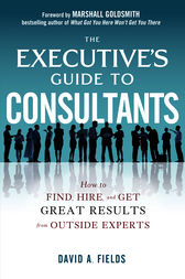 The Executive's Guide to Consultants: How to Find, Hire and Get Great Results from Outside Experts by David Fields