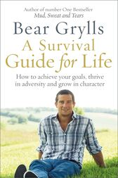 A Survival Guide for Life by Bear Grylls