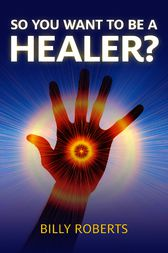 So You Want To be A Healer? by Billy Roberts