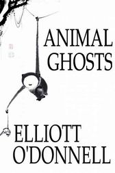 Animal Ghosts by Elliott O'Donnell