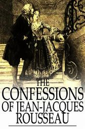 The Confessions of Jean-Jacques Rousseau: Complete