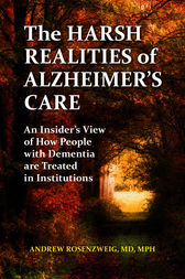 The Harsh Realities of Alzheimer's Care: An Insider's View of How People with Dementia are Treated in Institutions by Andrew Rosenzweig
