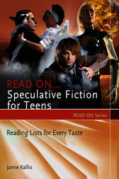 Read On…Speculative Fiction for Teens: Reading Lists for Every Taste by Jamie Kallio