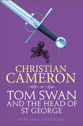 Tom Swan and the Head of St George Part One: Castillon by Christian Cameron