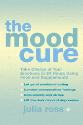 The Mood Cure: Take Charge of Your Emotions in 24 Hours Using Food and Supplements by Julia Ross