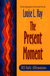 The Present Moment by Louise Hay