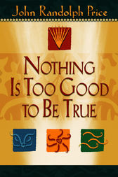 Nothing Is Too Good to Be True by John Randolph Price