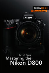 Mastering the Nikon D800 by Darrell Young