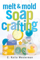 Melt & Mold Soap Crafting by C. Kaila Westerman