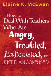 How to Deal With Teachers Who Are Angry, Troubled, Exhausted, or Just Plain Confused by Elaine K. McEwan-Adkins