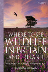 Collins Where to See Wildlife in Britain and Ireland: Over 800 Best Wildlife Sites in the British Isles by Christopher Somerville