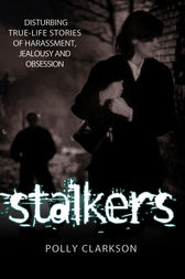 Stalkers: Disturbing True-Life Stories of Harassment, Jealousy and Obsession