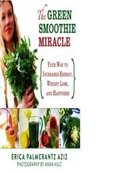 The Green Smoothie Miracle by Erica Palmcrantz Aziz