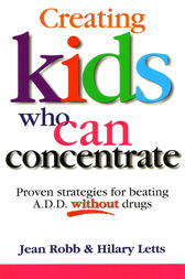 Creating Kids Who Can Concentrate: Proven strategies for beating A.D.D. without drugs