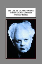 The Life and Solo Piano Works of the Ukrainian Composer Myroslav Skoryk by Victor Radoslav Markiw