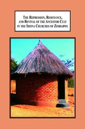 The Repression, Resistance, and Revival of the Ancestor Cult in the Shona Churches of Zimbabwe by Gift M Makwasha
