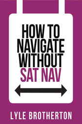 How To Navigate Without Sat Nav (Collins Shorts, Book 10) by Lyle Brotherton