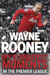 Wayne Rooney: My 10 Greatest Moments in the Premier League by Wayne Rooney