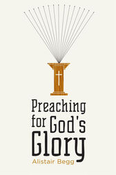 Preaching for God's Glory (Repackaged Edition) by Alistair Begg