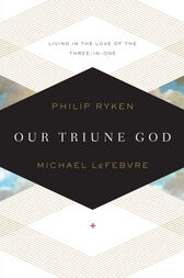 Our Triune God by Philip Graham Ryken