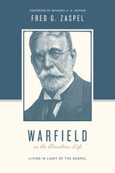Warfield on the Christian Life (Foreword by Michael A. G. Haykin) by Fred G. Zaspel