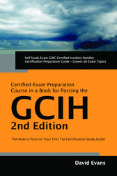 GIAC Certified Incident Handler Certification (GCIH) Exam Preparation Course in a Book for Passing the GCIH Exam - The How To Pass on Your First Try Certification Study Guide - Second Edition by David Evans