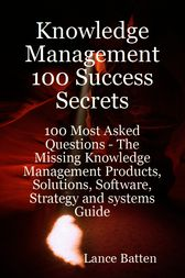 Knowledge Management 100 Success Secrets - 100 Most Asked Questions: The Missing Knowledge Management Products, Solutions, Software, Strategy and systems Guide by Lance Batten