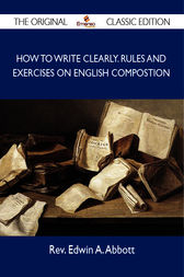 How to Write Clearly. Rules and Exercises on English Compostion - The Original Classic Edition by Rev. Edwin A. Abbott