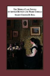The Middle Class Novels of Arnold Bennett and Marie Corelli by Sharon Crozier-De Rosa