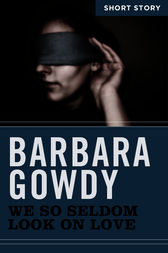 We So Seldom Look On Love by Barbara Gowdy