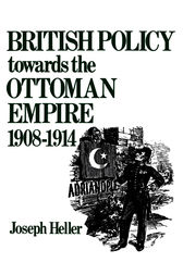 British Policy Towards the Ottoman Empire 1908-1914 by Joseph Heller