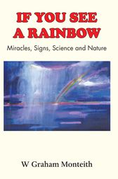 If You See A Rainbow - Miracles, Signs, Science and Nature by W. Graham Monteith